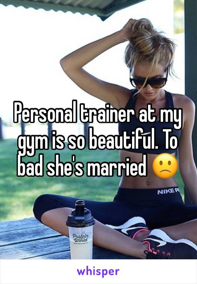 Personal trainer at my gym is so beautiful. To bad she's married 🙁