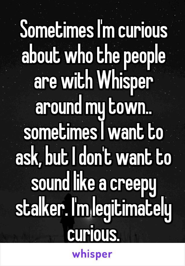 Sometimes I'm curious about who the people are with Whisper around my town.. sometimes I want to ask, but I don't want to sound like a creepy stalker. I'm legitimately curious.