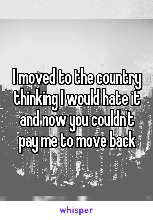 I moved to the country thinking I would hate it and now you couldn't pay me to move back