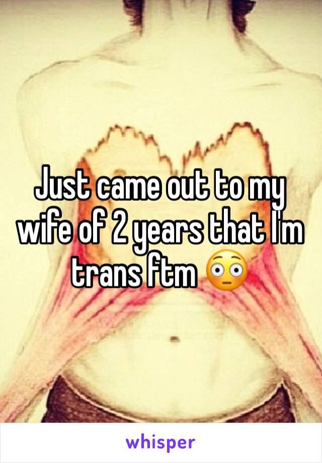 Just came out to my wife of 2 years that I'm trans ftm 😳