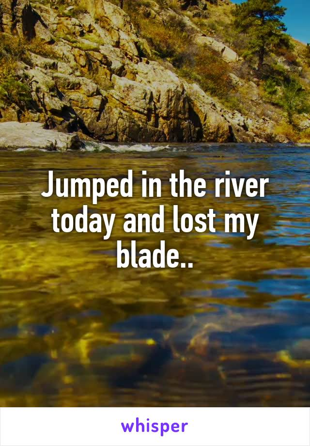 Jumped in the river today and lost my blade..
