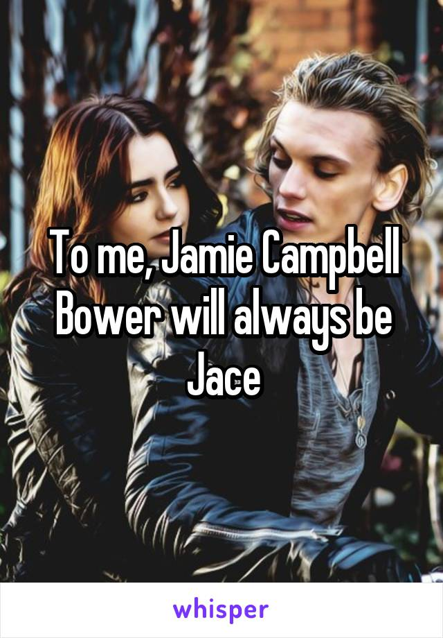 To me, Jamie Campbell Bower will always be Jace