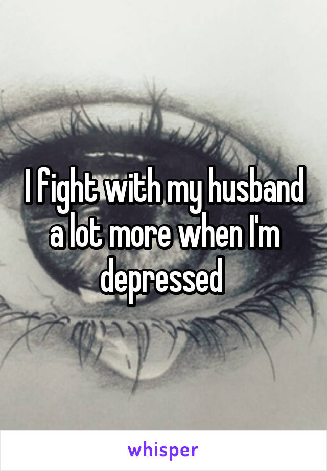 I fight with my husband a lot more when I'm depressed