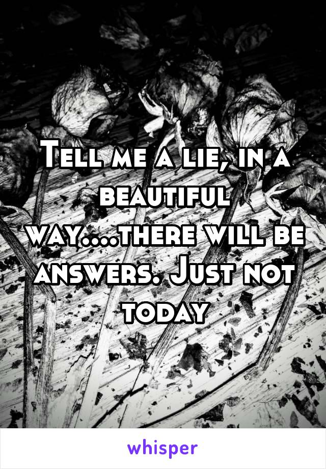 Tell me a lie, in a beautiful way....there will be answers. Just not today