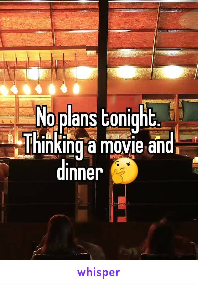 No plans tonight. Thinking a movie and dinner 🤔