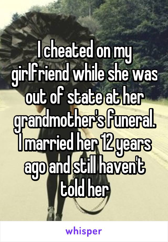 I cheated on my girlfriend while she was out of state at her grandmother's funeral. I married her 12 years ago and still haven't told her