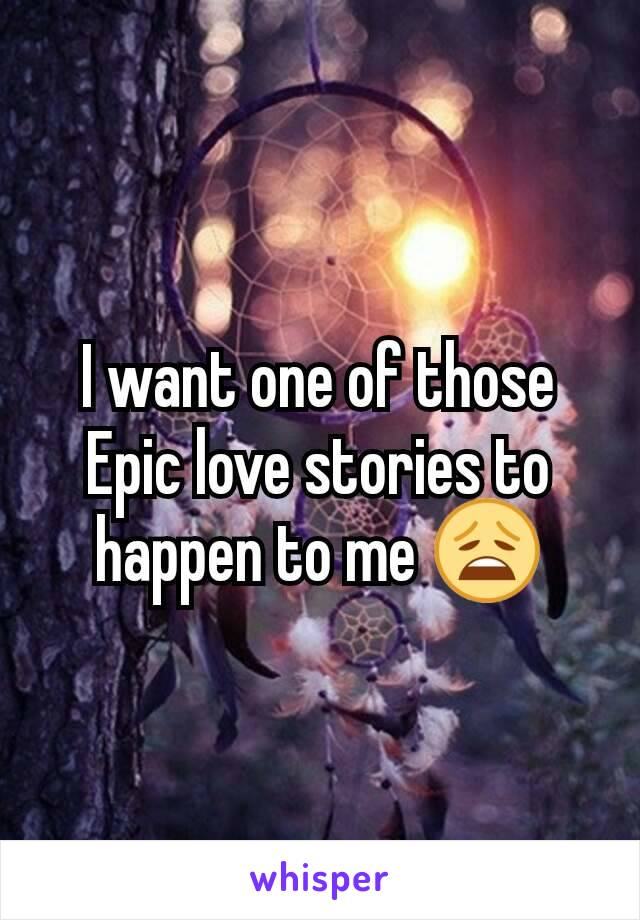 I want one of those Epic love stories to happen to me 😩
