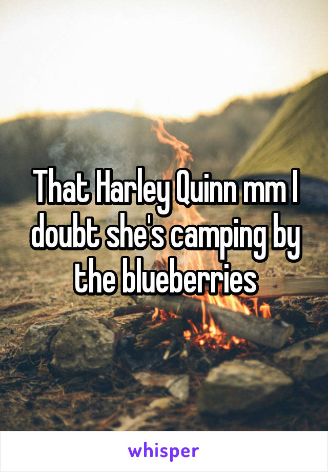 That Harley Quinn mm I doubt she's camping by the blueberries