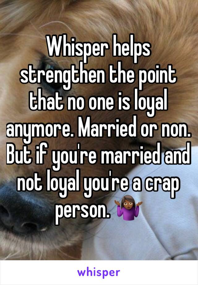 Whisper helps strengthen the point that no one is loyal anymore. Married or non. But if you're married and not loyal you're a crap person. 🤷🏾♀️