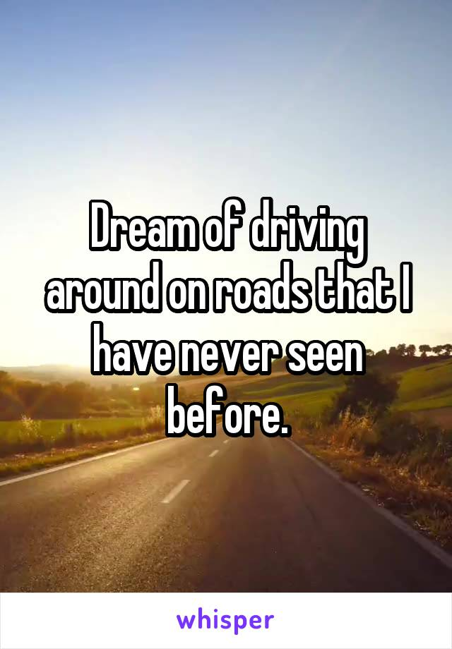 Dream of driving around on roads that I have never seen before.