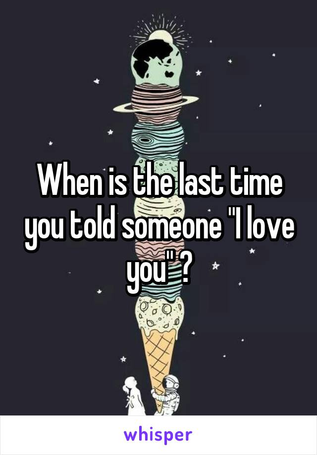 """When is the last time you told someone """"I love you"""" ?"""