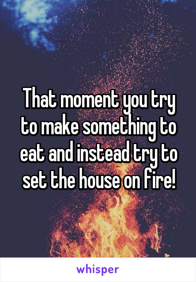 That moment you try to make something to eat and instead try to set the house on fire!