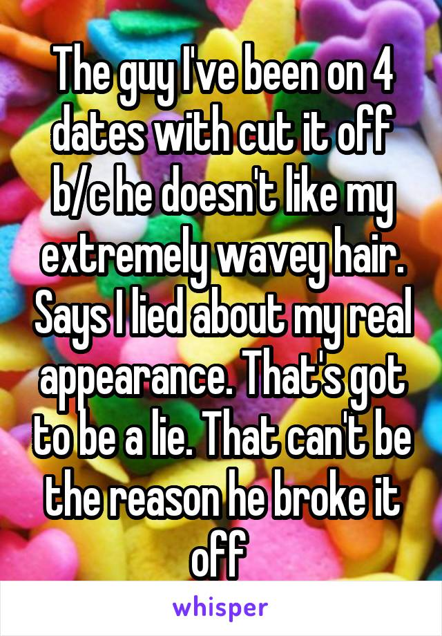 The guy I've been on 4 dates with cut it off b/c he doesn't like my extremely wavey hair. Says I lied about my real appearance. That's got to be a lie. That can't be the reason he broke it off