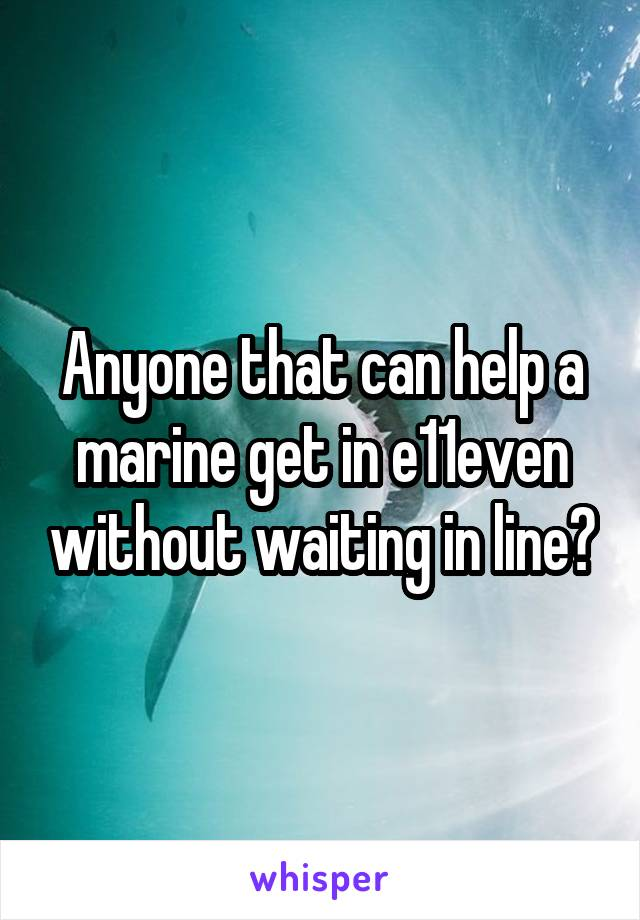 Anyone that can help a marine get in e11even without waiting in line?