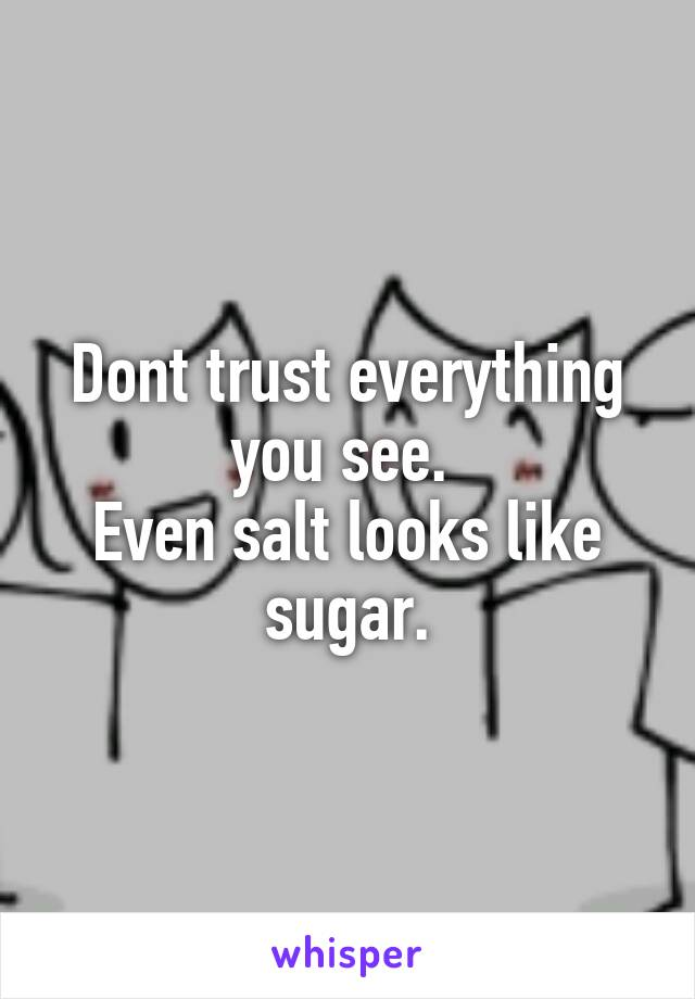 Dont trust everything you see.  Even salt looks like sugar.