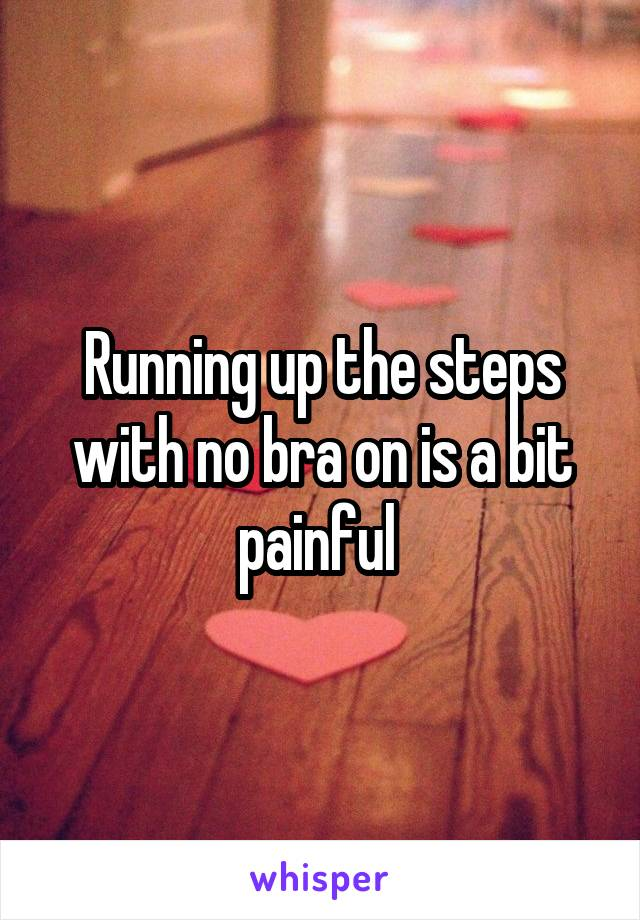 Running up the steps with no bra on is a bit painful