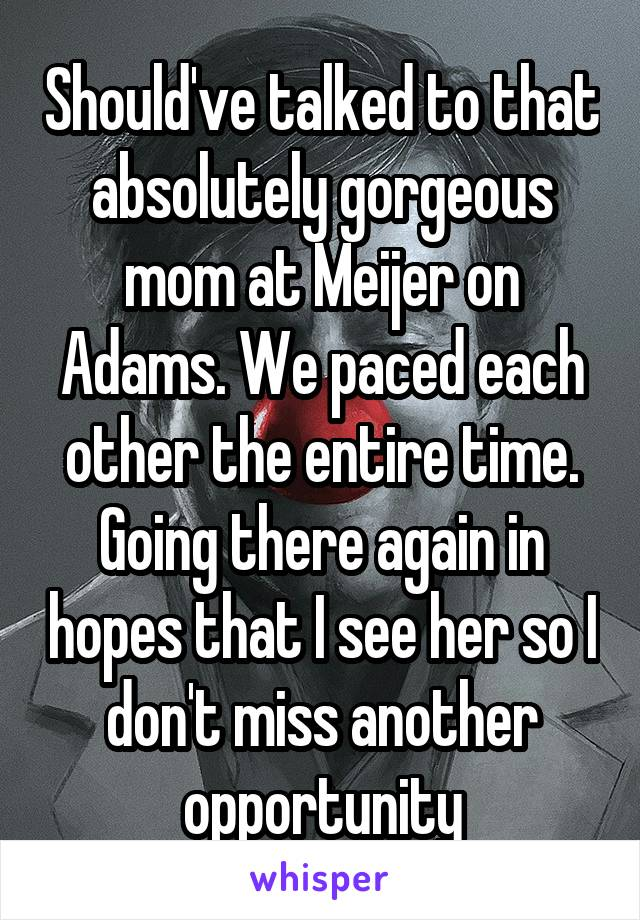 Should've talked to that absolutely gorgeous mom at Meijer on Adams. We paced each other the entire time. Going there again in hopes that I see her so I don't miss another opportunity