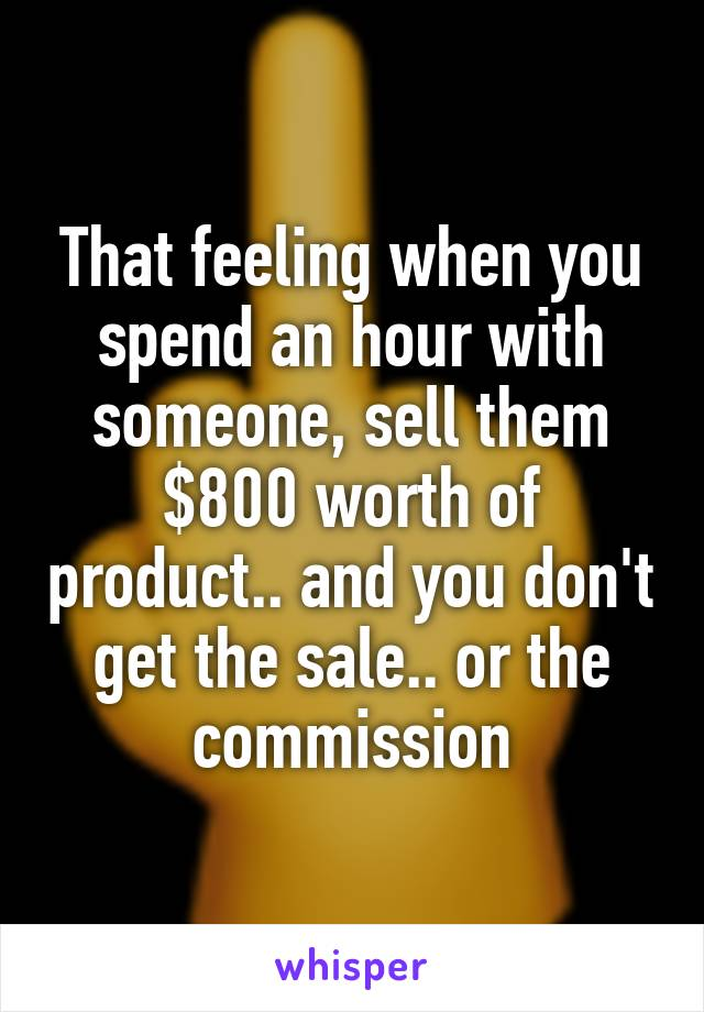 That feeling when you spend an hour with someone, sell them $800 worth of product.. and you don't get the sale.. or the commission