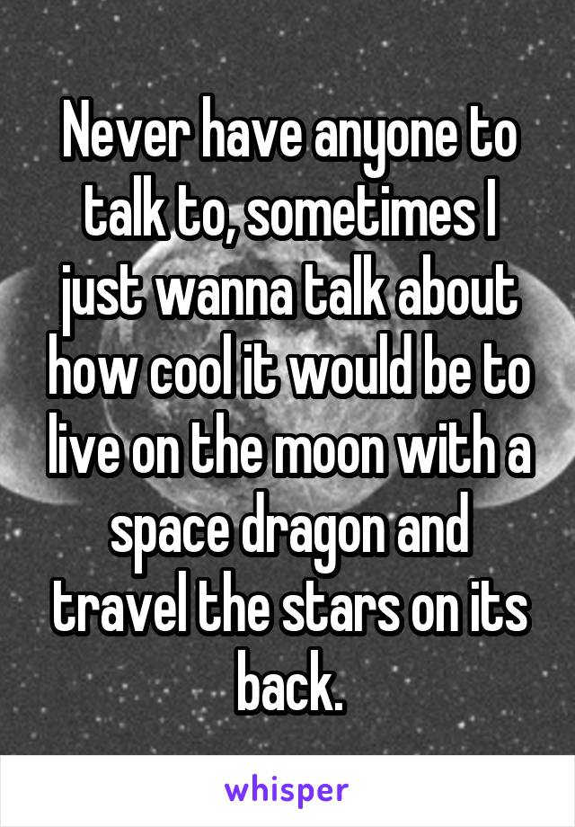 Never have anyone to talk to, sometimes I just wanna talk about how cool it would be to live on the moon with a space dragon and travel the stars on its back.