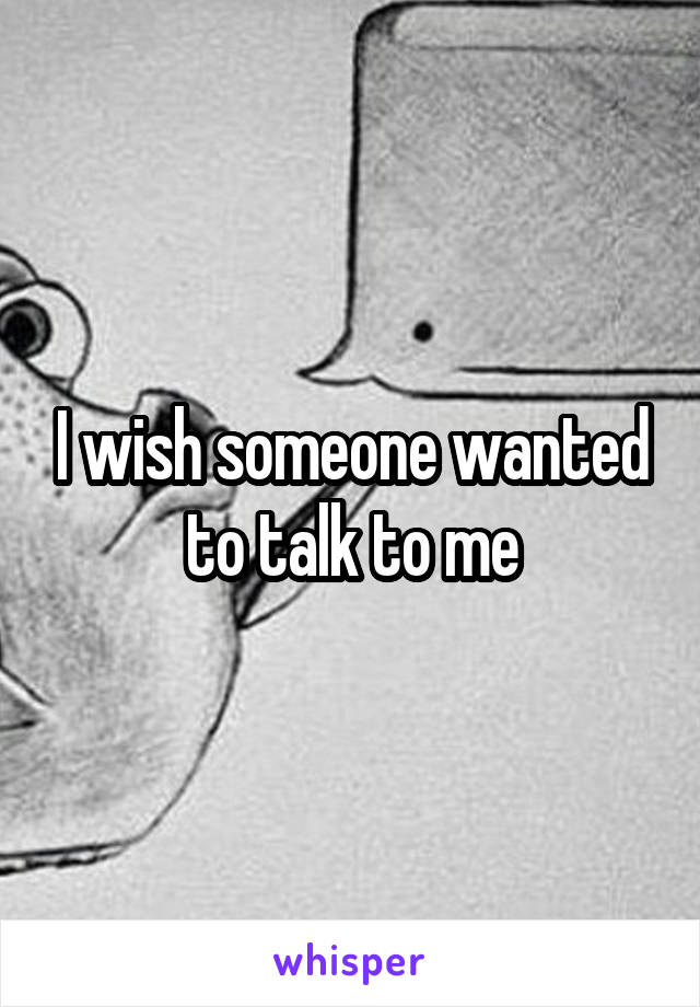 I wish someone wanted to talk to me