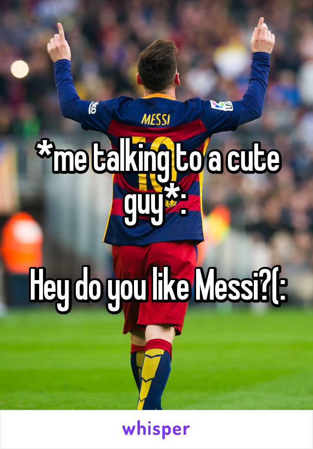 *me talking to a cute guy*:   Hey do you like Messi?(: