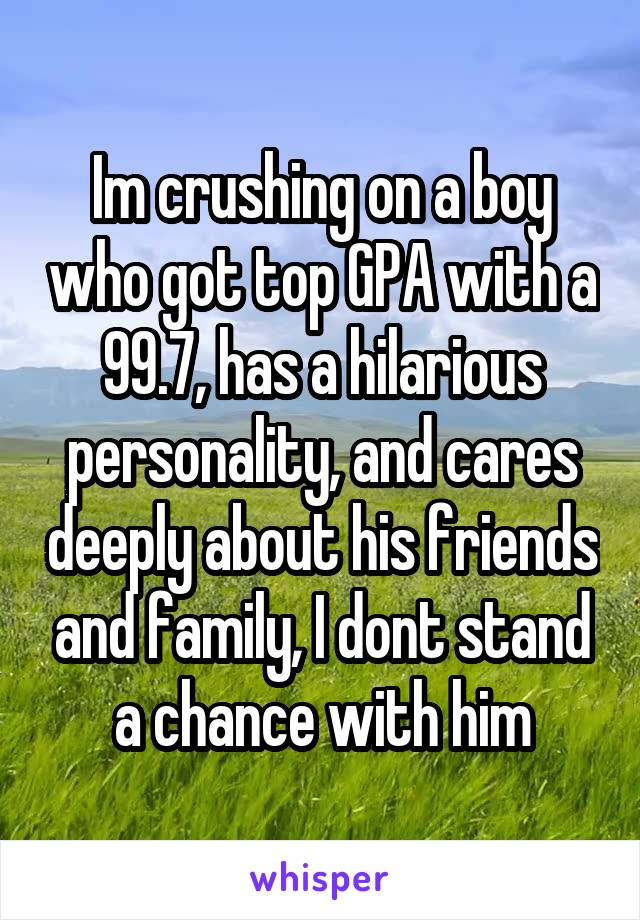 Im crushing on a boy who got top GPA with a 99.7, has a hilarious personality, and cares deeply about his friends and family, I dont stand a chance with him