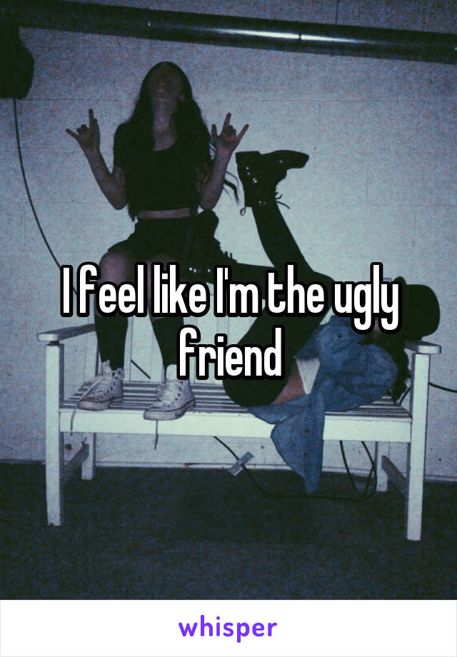 I feel like I'm the ugly friend