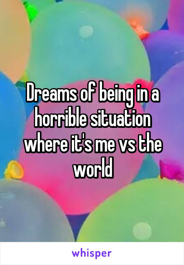 Dreams of being in a horrible situation where it's me vs the world