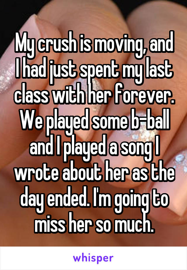 My crush is moving, and I had just spent my last class with her forever. We played some b-ball and I played a song I wrote about her as the day ended. I'm going to miss her so much.