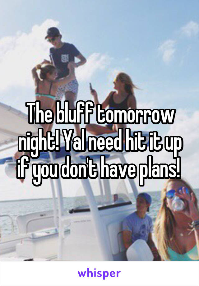 The bluff tomorrow night! Yal need hit it up if you don't have plans!