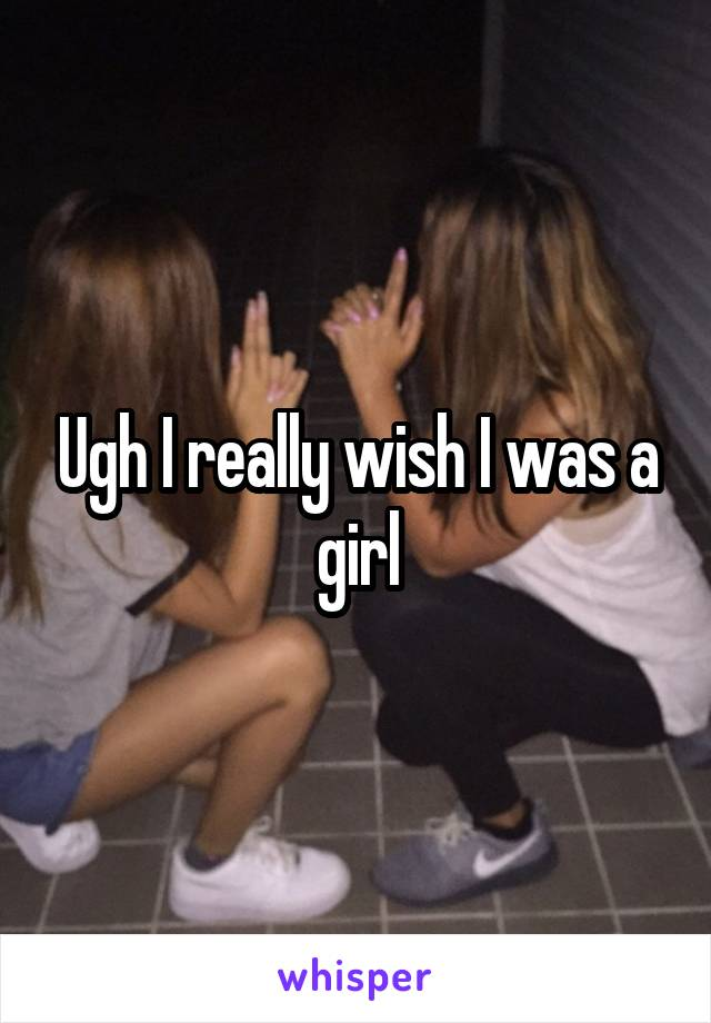 Ugh I really wish I was a girl