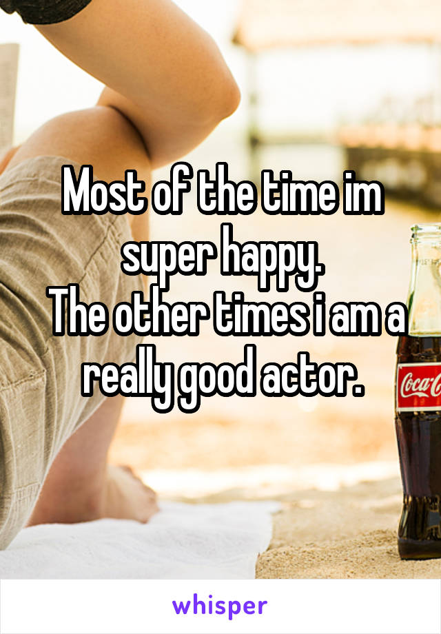 Most of the time im super happy.  The other times i am a really good actor.