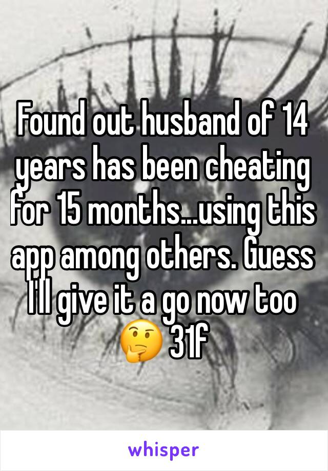 Found out husband of 14 years has been cheating for 15 months...using this app among others. Guess I'll give it a go now too 🤔 31f