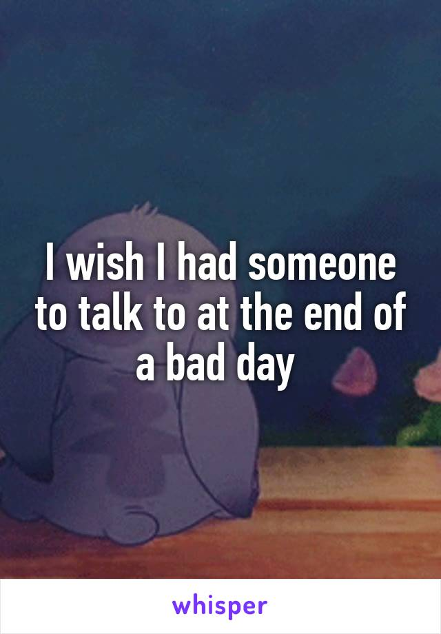 I wish I had someone to talk to at the end of a bad day