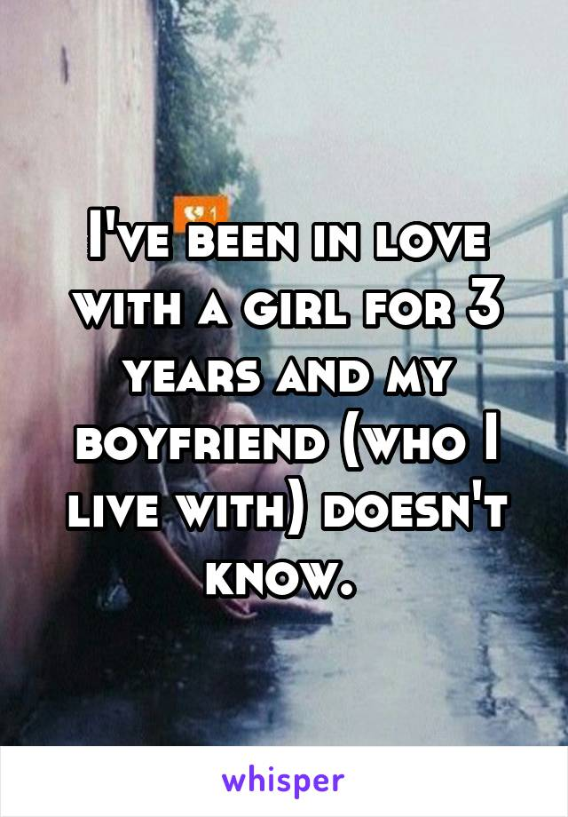 I've been in love with a girl for 3 years and my boyfriend (who I live with) doesn't know.