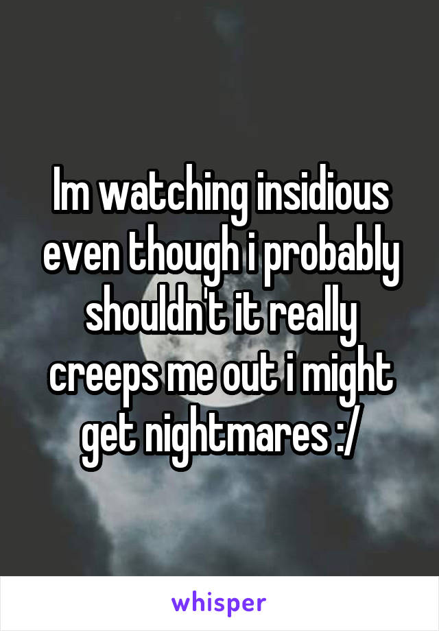 Im watching insidious even though i probably shouldn't it really creeps me out i might get nightmares :/