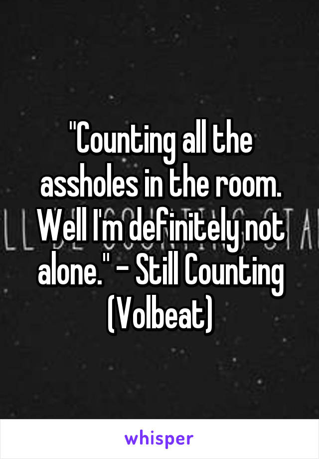 """""""Counting all the assholes in the room. Well I'm definitely not alone."""" - Still Counting (Volbeat)"""