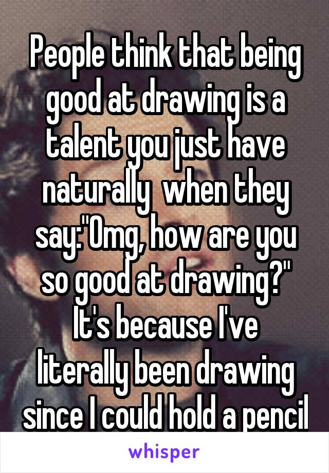 """People think that being good at drawing is a talent you just have naturally  when they say:""""Omg, how are you so good at drawing?"""" It's because I've literally been drawing since I could hold a pencil"""