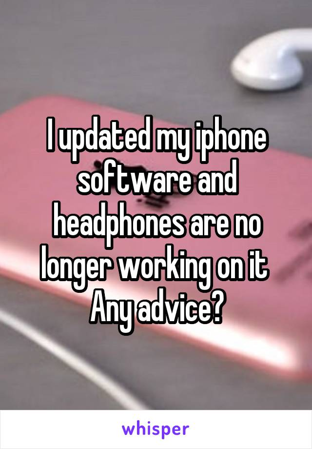 I updated my iphone software and headphones are no longer working on it  Any advice?