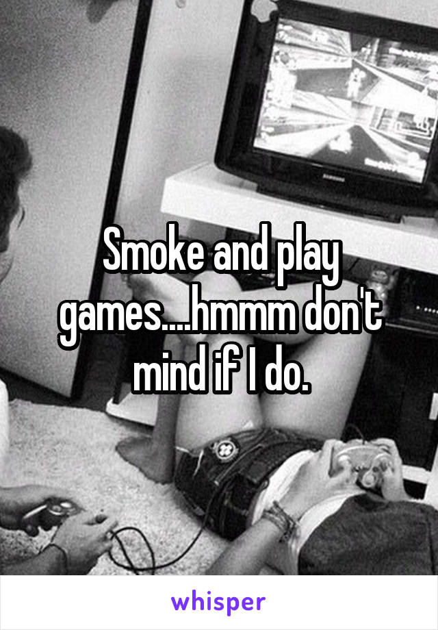 Smoke and play games....hmmm don't mind if I do.