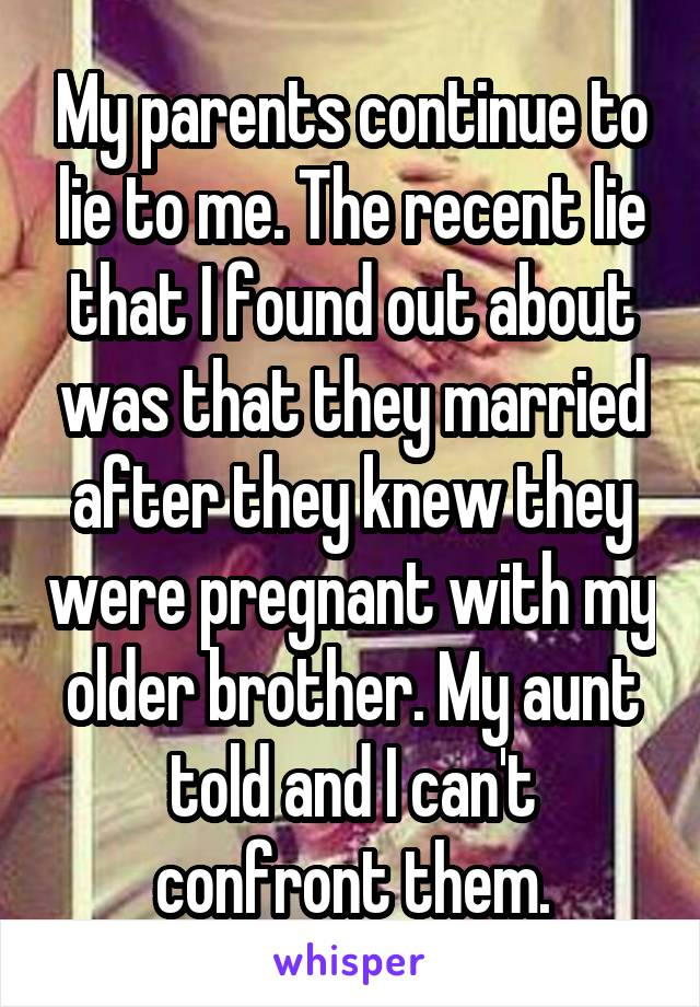 My parents continue to lie to me. The recent lie that I found out about was that they married after they knew they were pregnant with my older brother. My aunt told and I can't confront them.