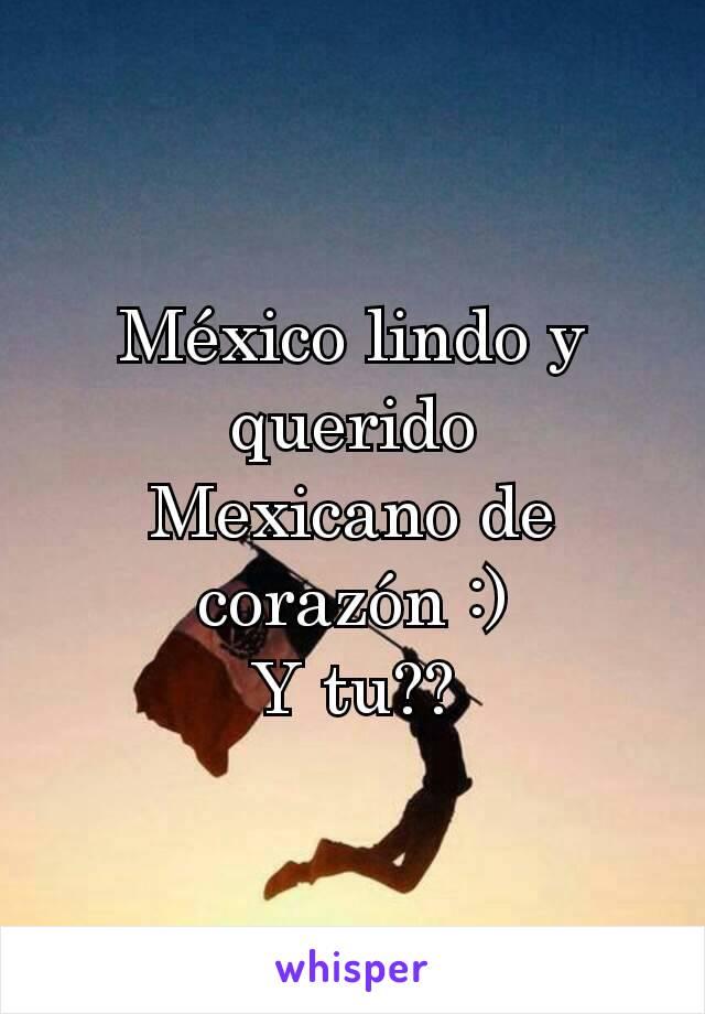 México lindo y querido Mexicano de corazón :) Y tu??
