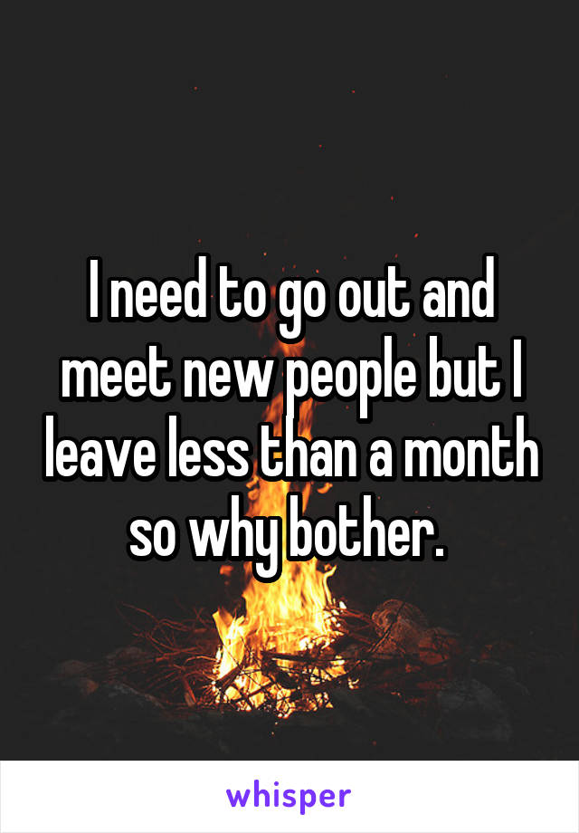 I need to go out and meet new people but I leave less than a month so why bother.