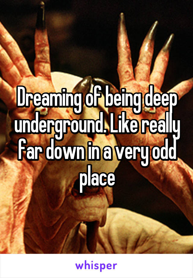 Dreaming of being deep underground. Like really far down in a very odd place