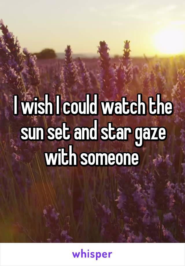 I wish I could watch the sun set and star gaze with someone