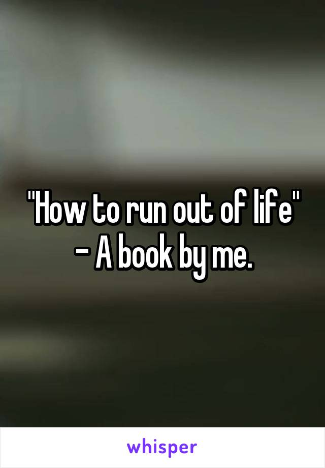 """""""How to run out of life"""" - A book by me."""