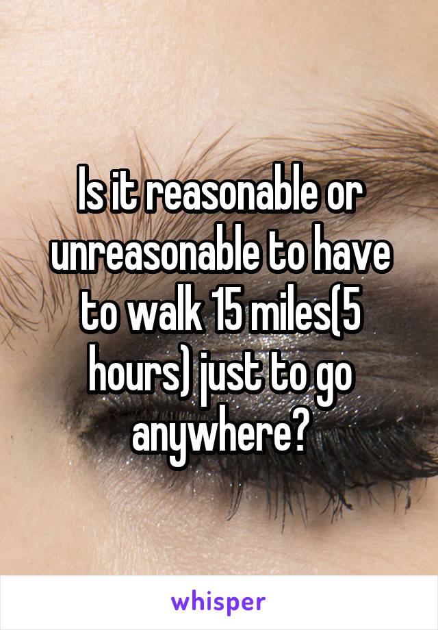 Is it reasonable or unreasonable to have to walk 15 miles(5 hours) just to go anywhere?