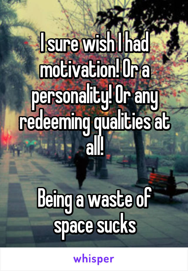 I sure wish I had motivation! Or a personality! Or any redeeming qualities at all!  Being a waste of space sucks