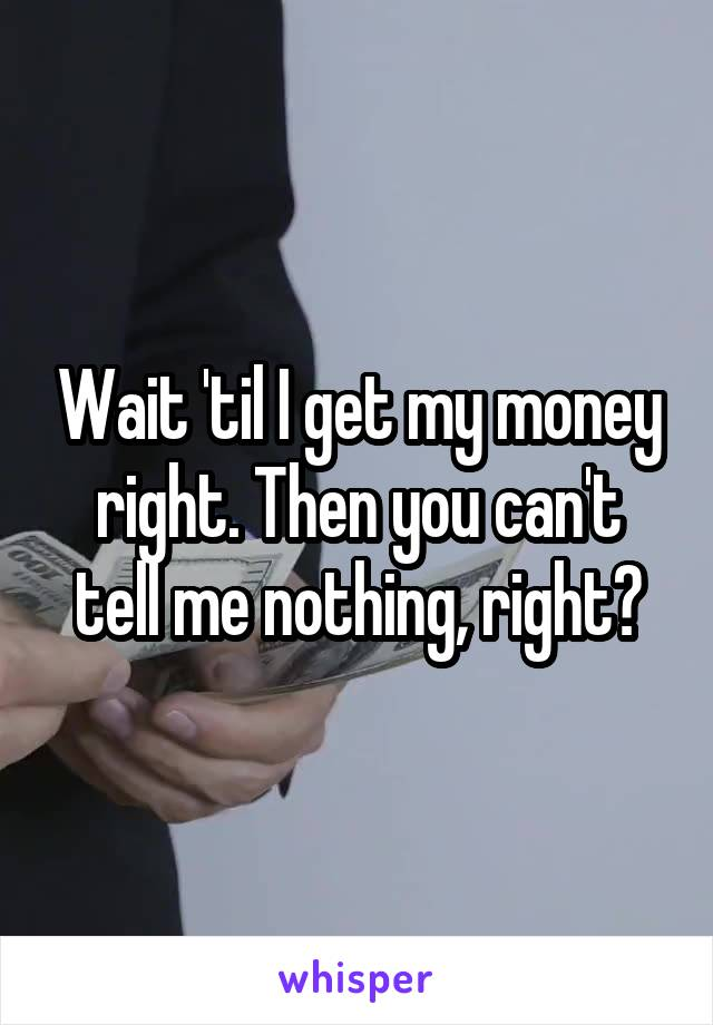 Wait 'til I get my money right. Then you can't tell me nothing, right?