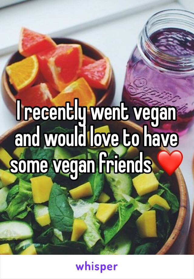 I recently went vegan and would love to have some vegan friends ❤️